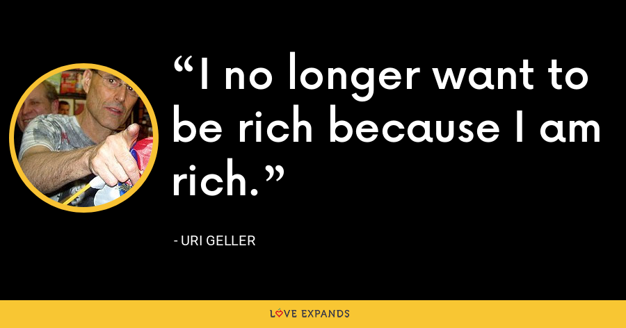 I no longer want to be rich because I am rich. - Uri Geller