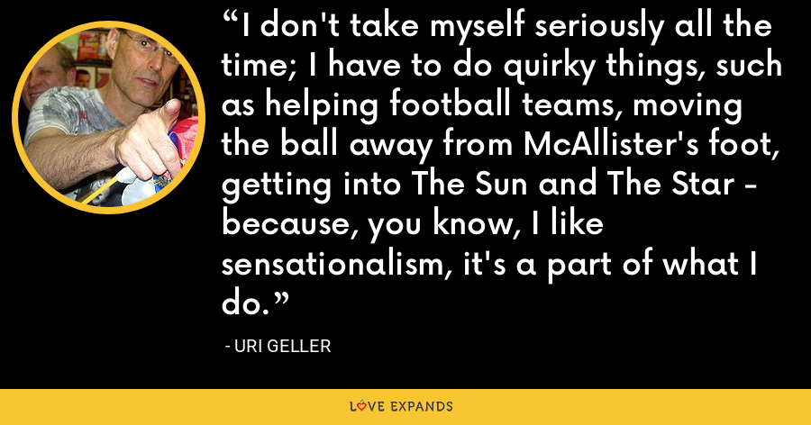 I don't take myself seriously all the time; I have to do quirky things, such as helping football teams, moving the ball away from McAllister's foot, getting into The Sun and The Star - because, you know, I like sensationalism, it's a part of what I do. - Uri Geller