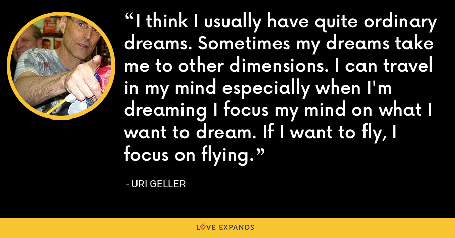 I think I usually have quite ordinary dreams. Sometimes my dreams take me to other dimensions. I can travel in my mind especially when I'm dreaming I focus my mind on what I want to dream. If I want to fly, I focus on flying. - Uri Geller
