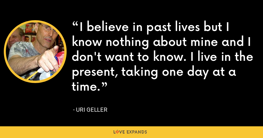 I believe in past lives but I know nothing about mine and I don't want to know. I live in the present, taking one day at a time. - Uri Geller