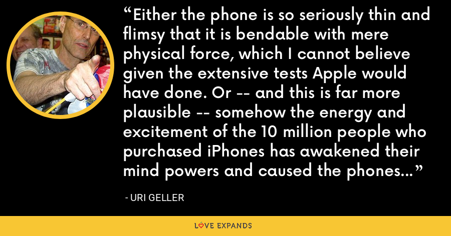Either the phone is so seriously thin and flimsy that it is bendable with mere physical force, which I cannot believe given the extensive tests Apple would have done. Or -- and this is far more plausible -- somehow the energy and excitement of the 10 million people who purchased iPhones has awakened their mind powers and caused the phones to bend. - Uri Geller