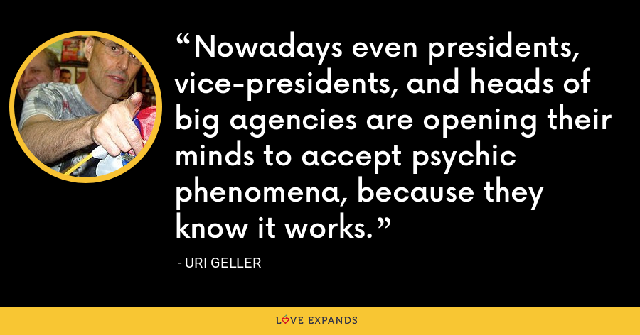 Nowadays even presidents, vice-presidents, and heads of big agencies are opening their minds to accept psychic phenomena, because they know it works. - Uri Geller