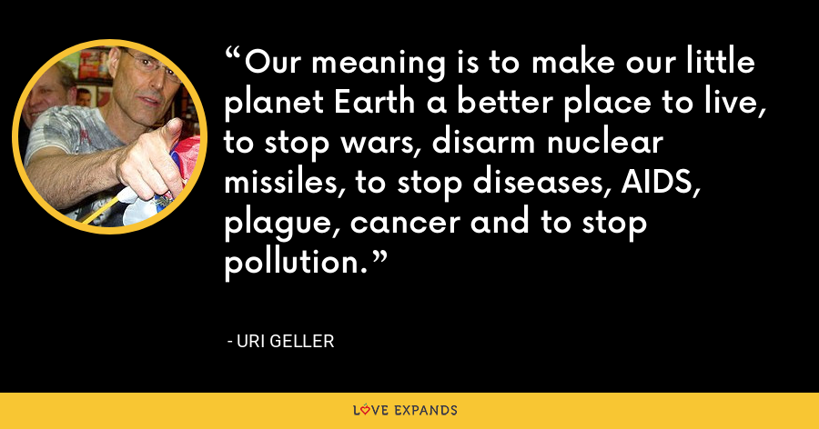 Our meaning is to make our little planet Earth a better place to live, to stop wars, disarm nuclear missiles, to stop diseases, AIDS, plague, cancer and to stop pollution. - Uri Geller