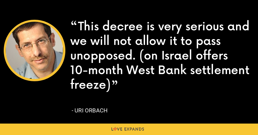 This decree is very serious and we will not allow it to pass unopposed. (on Israel offers 10-month West Bank settlement freeze) - Uri Orbach