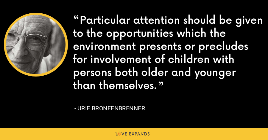 Particular attention should be given to the opportunities which the environment presents or precludes for involvement of children with persons both older and younger than themselves. - Urie Bronfenbrenner