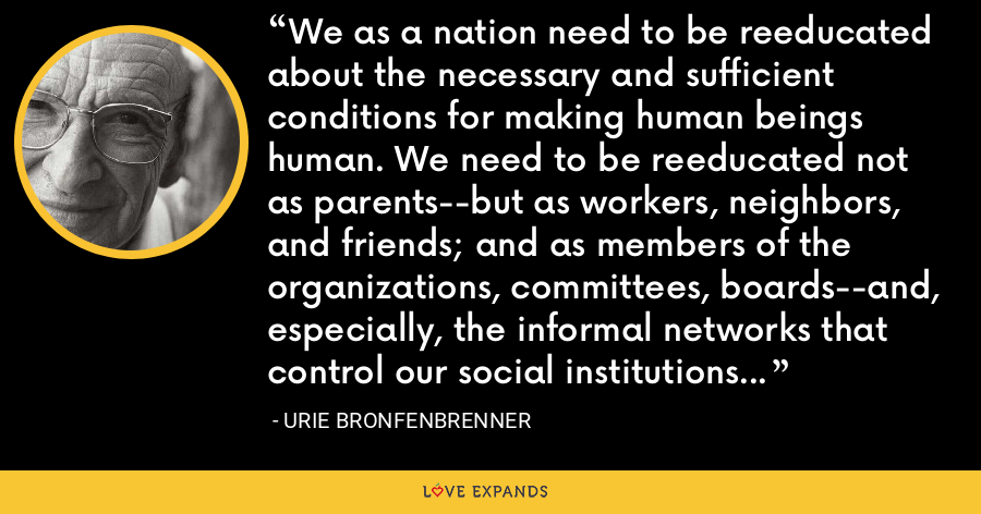 We as a nation need to be reeducated about the necessary and sufficient conditions for making human beings human. We need to be reeducated not as parents--but as workers, neighbors, and friends; and as members of the organizations, committees, boards--and, especially, the informal networks that control our social institutions and thereby determine the conditions of life for our families and their children. - Urie Bronfenbrenner