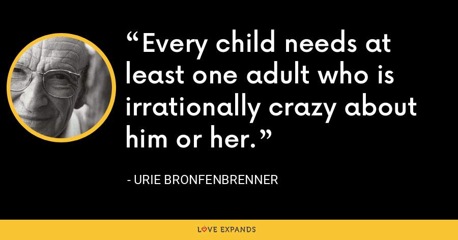Every child needs at least one adult who is irrationally crazy about him or her. - Urie Bronfenbrenner