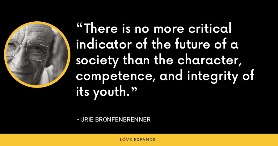 There is no more critical indicator of the future of a society than the character, competence, and integrity of its youth. - Urie Bronfenbrenner