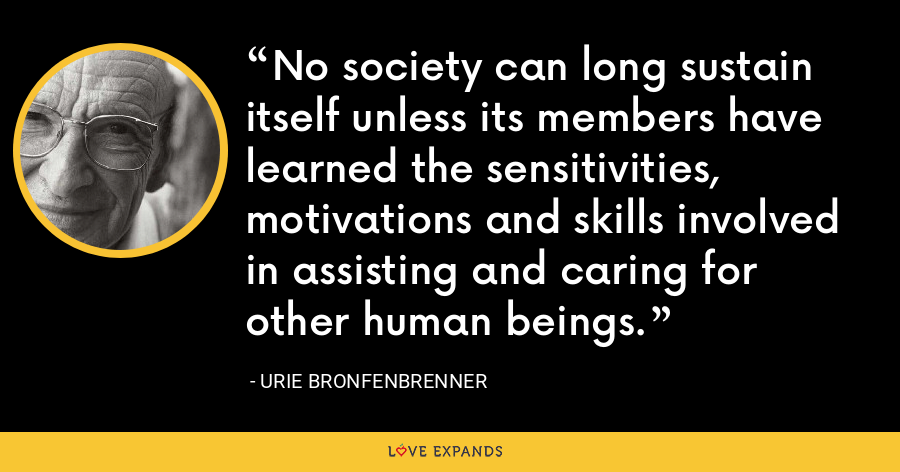 No society can long sustain itself unless its members have learned the sensitivities, motivations and skills involved in assisting and caring for other human beings. - Urie Bronfenbrenner