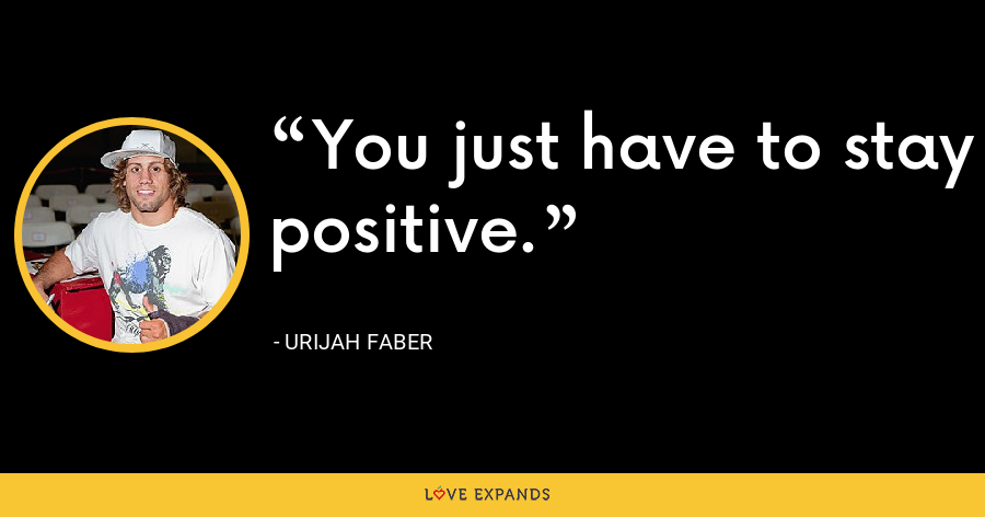 You just have to stay positive. - Urijah Faber