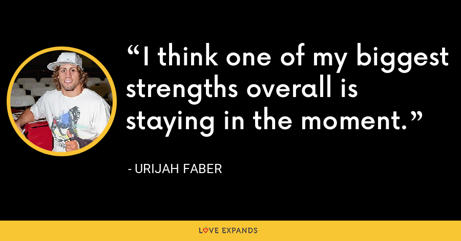 I think one of my biggest strengths overall is staying in the moment. - Urijah Faber