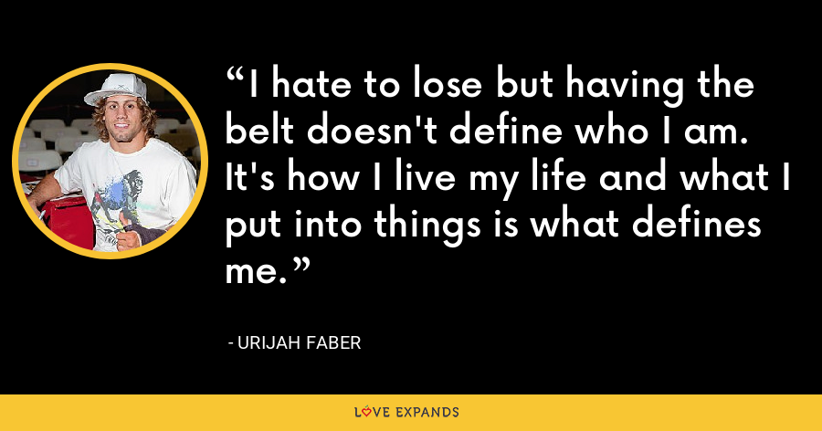 I hate to lose but having the belt doesn't define who I am. It's how I live my life and what I put into things is what defines me. - Urijah Faber