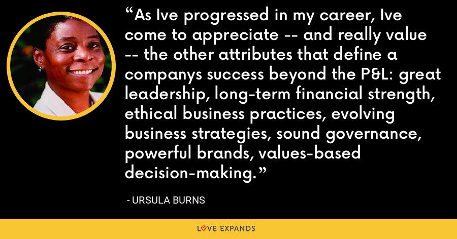 As Ive progressed in my career, Ive come to appreciate -- and really value -- the other attributes that define a companys success beyond the P&L: great leadership, long-term financial strength, ethical business practices, evolving business strategies, sound governance, powerful brands, values-based decision-making. - Ursula Burns
