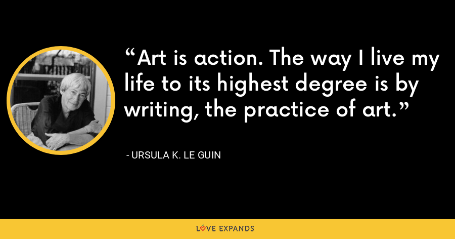 Art is action. The way I live my life to its highest degree is by writing, the practice of art. - Ursula K. Le Guin