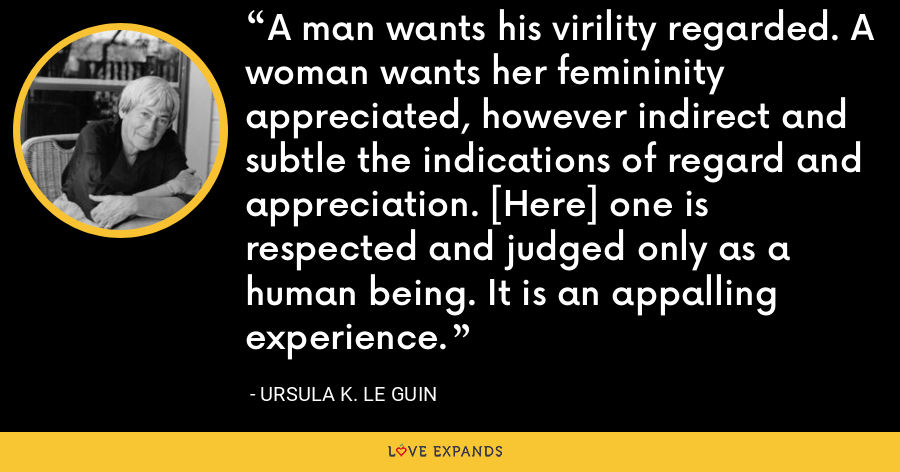 A man wants his virility regarded. A woman wants her femininity appreciated, however indirect and subtle the indications of regard and appreciation. [Here] one is respected and judged only as a human being. It is an appalling experience. - Ursula K. Le Guin