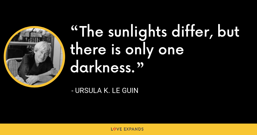 The sunlights differ, but there is only one darkness. - Ursula K. Le Guin