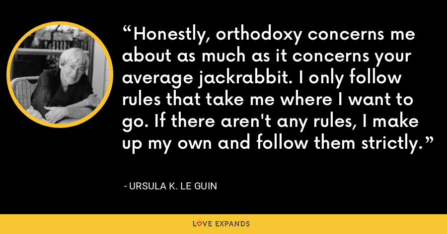 Honestly, orthodoxy concerns me about as much as it concerns your average jackrabbit. I only follow rules that take me where I want to go. If there aren't any rules, I make up my own and follow them strictly. - Ursula K. Le Guin
