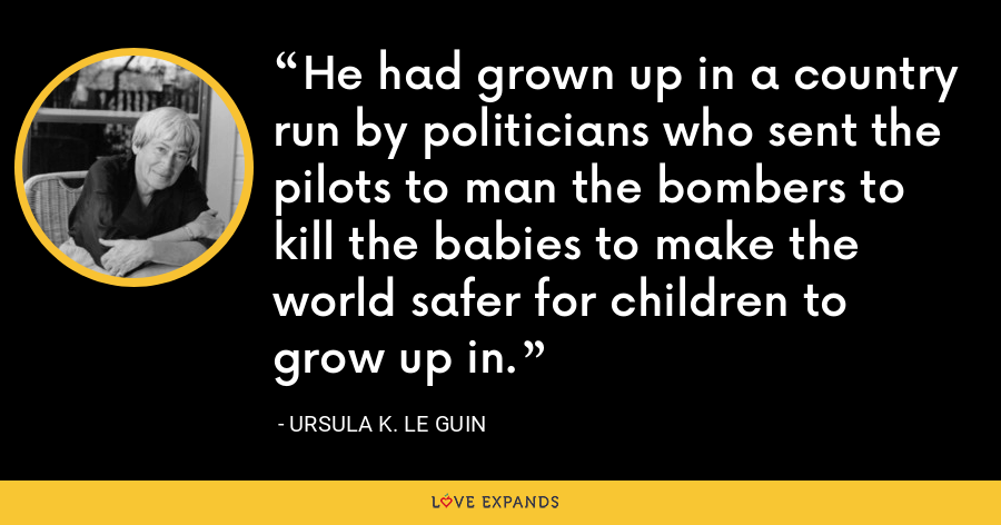 He had grown up in a country run by politicians who sent the pilots to man the bombers to kill the babies to make the world safer for children to grow up in. - Ursula K. Le Guin