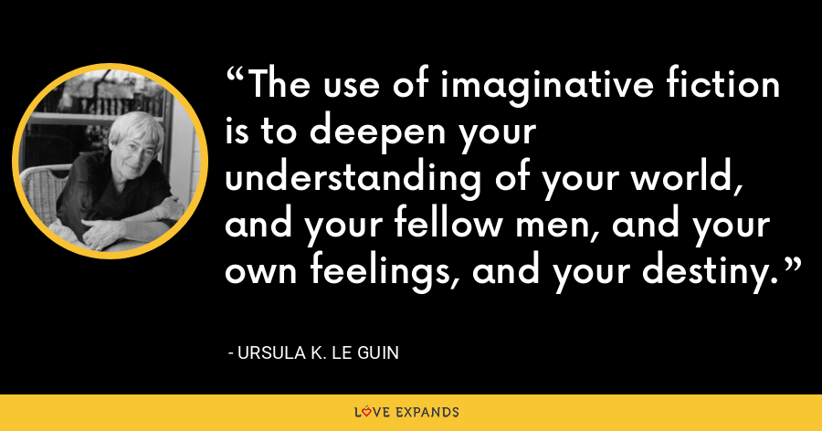 The use of imaginative fiction is to deepen your understanding of your world, and your fellow men, and your own feelings, and your destiny. - Ursula K. Le Guin