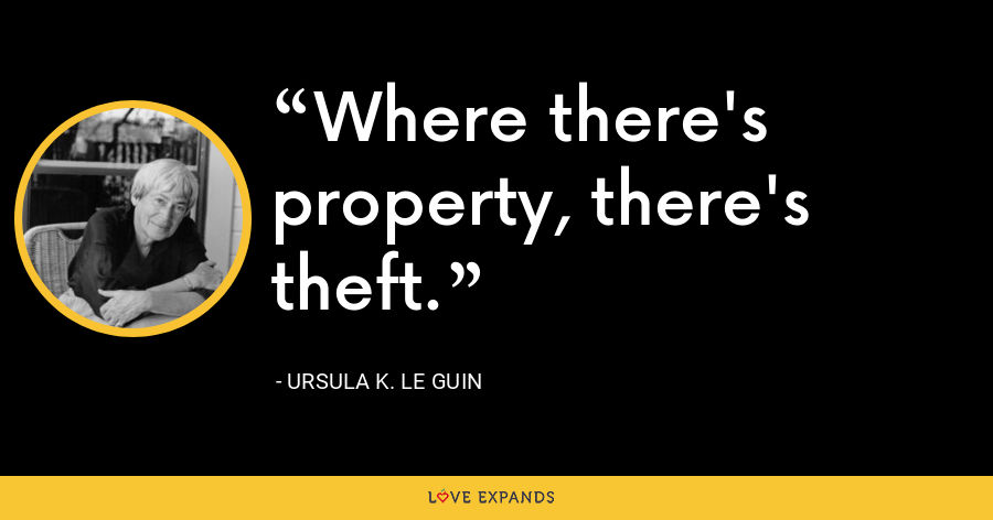 Where there's property, there's theft. - Ursula K. Le Guin
