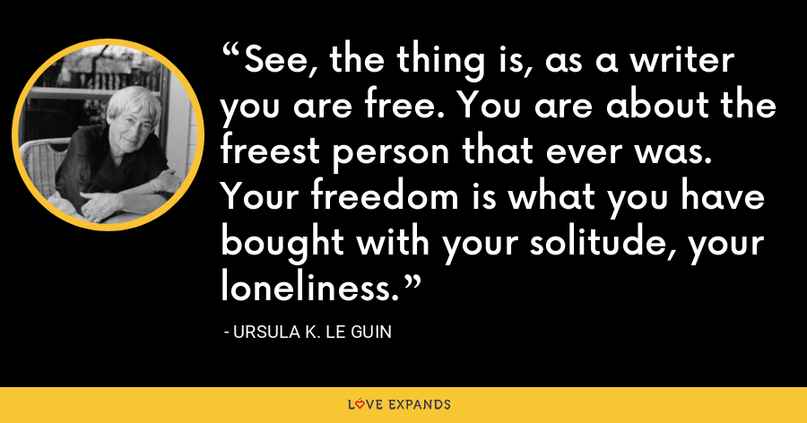 See, the thing is, as a writer you are free. You are about the freest person that ever was. Your freedom is what you have bought with your solitude, your loneliness. - Ursula K. Le Guin