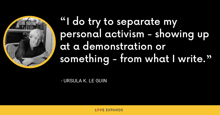 I do try to separate my personal activism - showing up at a demonstration or something - from what I write. - Ursula K. Le Guin
