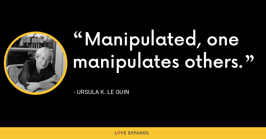 Manipulated, one manipulates others. - Ursula K. Le Guin