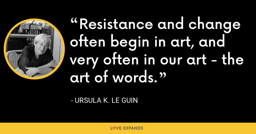 Resistance and change often begin in art, and very often in our art - the art of words. - Ursula K. Le Guin