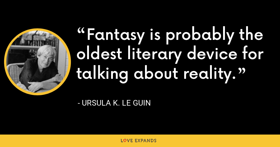 Fantasy is probably the oldest literary device for talking about reality. - Ursula K. Le Guin