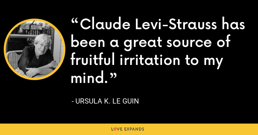 Claude Levi-Strauss has been a great source of fruitful irritation to my mind. - Ursula K. Le Guin