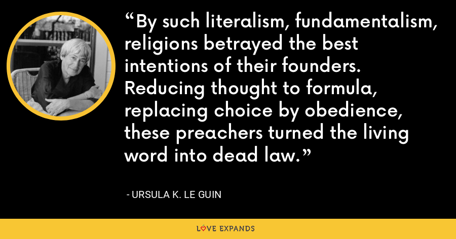 By such literalism, fundamentalism, religions betrayed the best intentions of their founders. Reducing thought to formula, replacing choice by obedience, these preachers turned the living word into dead law. - Ursula K. Le Guin