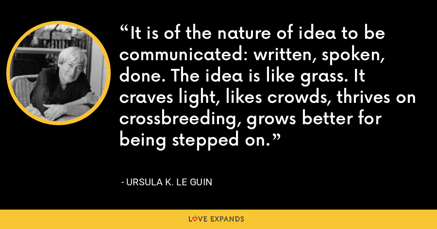 It is of the nature of idea to be communicated: written, spoken, done. The idea is like grass. It craves light, likes crowds, thrives on crossbreeding, grows better for being stepped on. - Ursula K. Le Guin
