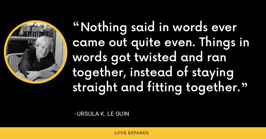Nothing said in words ever came out quite even. Things in words got twisted and ran together, instead of staying straight and fitting together. - Ursula K. Le Guin