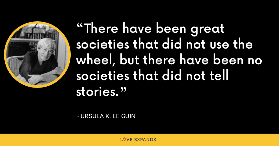 There have been great societies that did not use the wheel, but there have been no societies that did not tell stories. - Ursula K. Le Guin