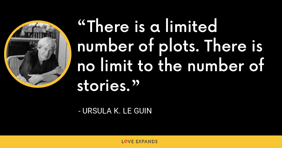 There is a limited number of plots. There is no limit to the number of stories. - Ursula K. Le Guin