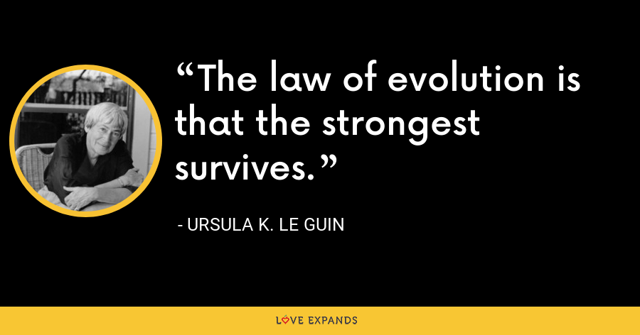 The law of evolution is that the strongest survives. - Ursula K. Le Guin