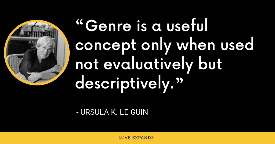 Genre is a useful concept only when used not evaluatively but descriptively. - Ursula K. Le Guin