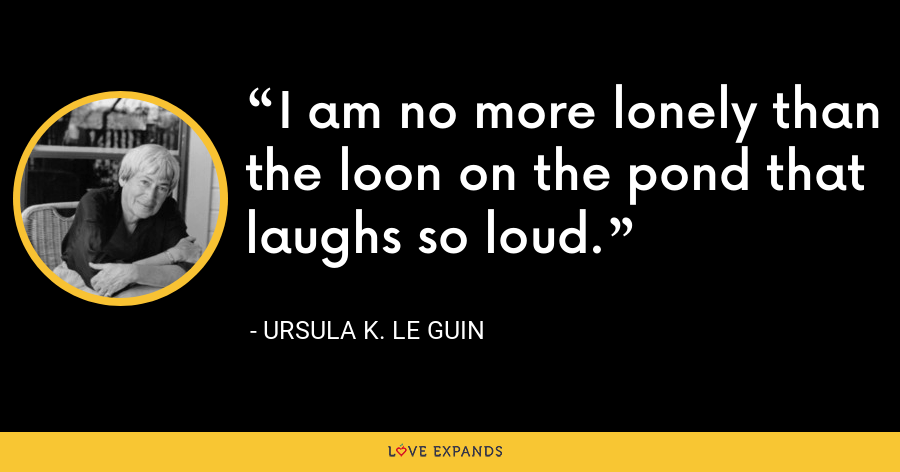 I am no more lonely than the loon on the pond that laughs so loud. - Ursula K. Le Guin