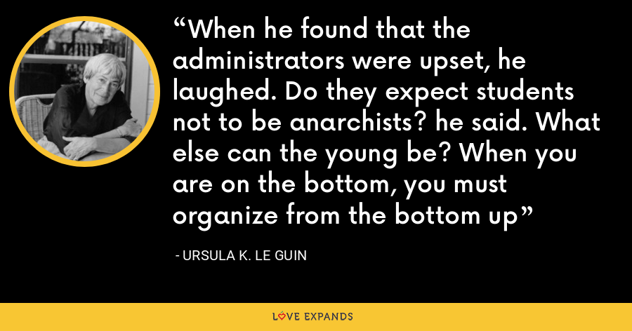 When he found that the administrators were upset, he laughed. Do they expect students not to be anarchists? he said. What else can the young be? When you are on the bottom, you must organize from the bottom up - Ursula K. Le Guin