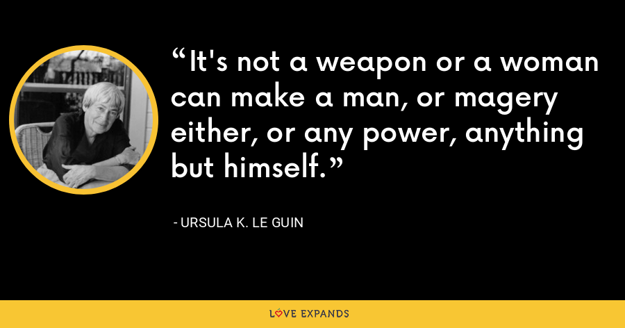 It's not a weapon or a woman can make a man, or magery either, or any power, anything but himself. - Ursula K. Le Guin