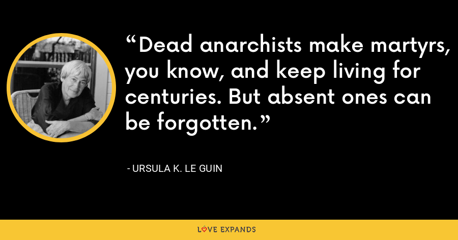 Dead anarchists make martyrs, you know, and keep living for centuries. But absent ones can be forgotten. - Ursula K. Le Guin