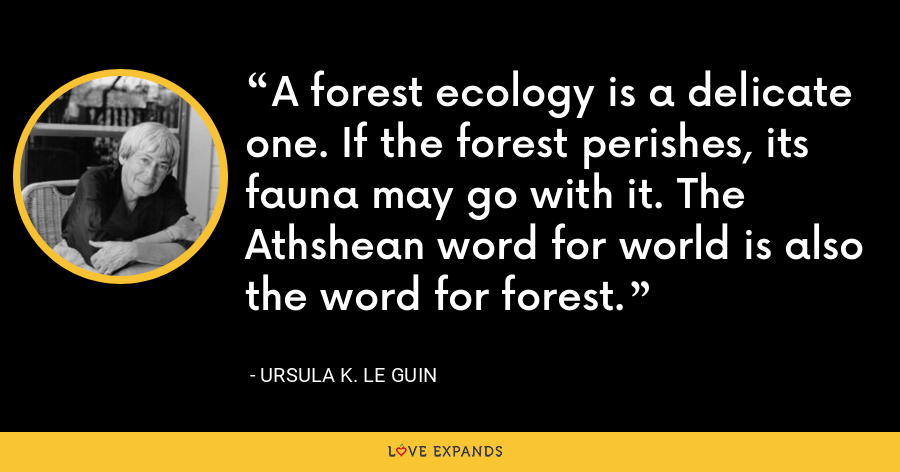 A forest ecology is a delicate one. If the forest perishes, its fauna may go with it. The Athshean word for world is also the word for forest. - Ursula K. Le Guin