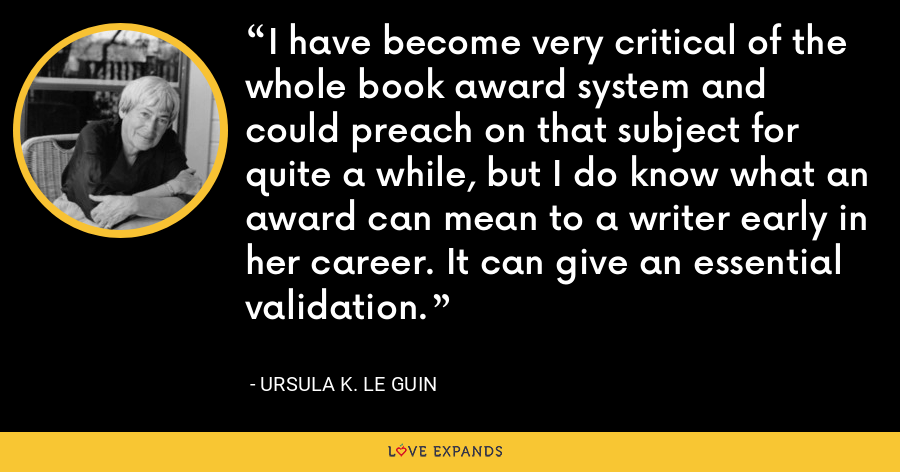 I have become very critical of the whole book award system and could preach on that subject for quite a while, but I do know what an award can mean to a writer early in her career. It can give an essential validation. - Ursula K. Le Guin