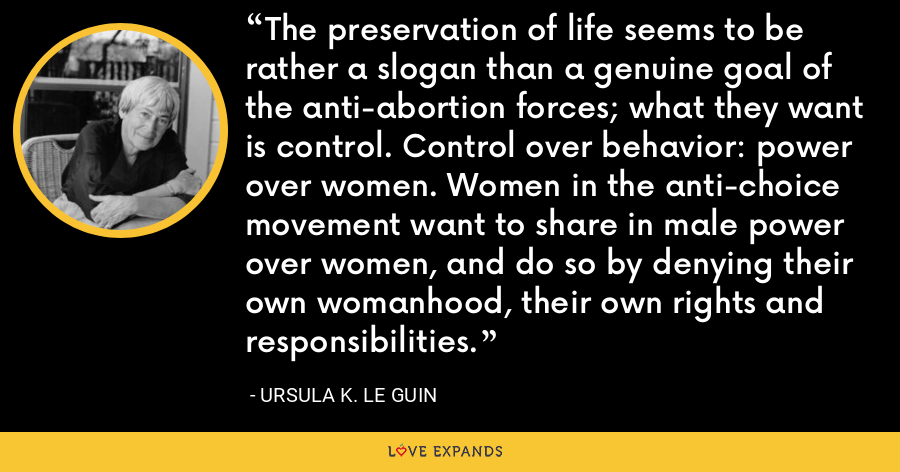 The preservation of life seems to be rather a slogan than a genuine goal of the anti-abortion forces; what they want is control. Control over behavior: power over women. Women in the anti-choice movement want to share in male power over women, and do so by denying their own womanhood, their own rights and responsibilities. - Ursula K. Le Guin