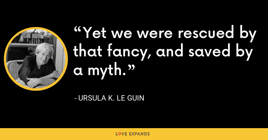 Yet we were rescued by that fancy, and saved by a myth. - Ursula K. Le Guin