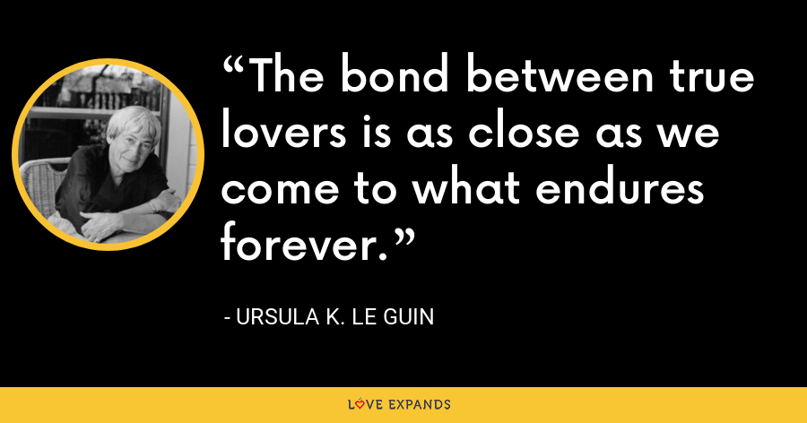 The bond between true lovers is as close as we come to what endures forever. - Ursula K. Le Guin