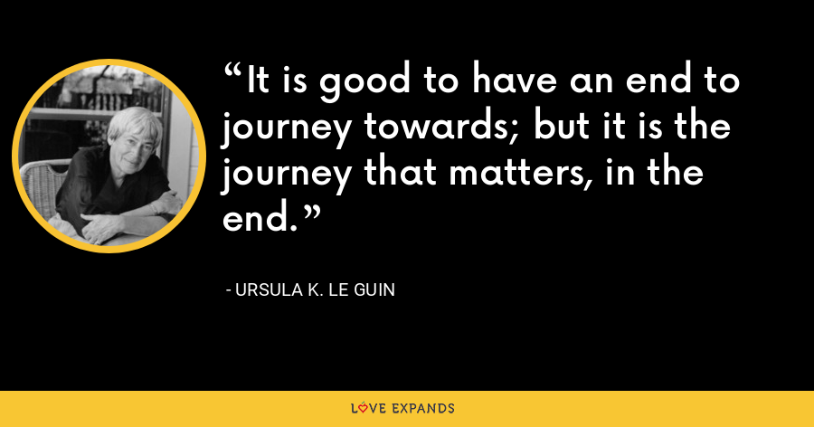 It is good to have an end to journey towards; but it is the journey that matters, in the end. - Ursula K. Le Guin