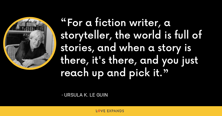 For a fiction writer, a storyteller, the world is full of stories, and when a story is there, it's there, and you just reach up and pick it. - Ursula K. Le Guin