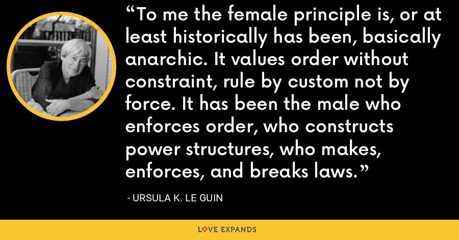 To me the female principle is, or at least historically has been, basically anarchic. It values order without constraint, rule by custom not by force. It has been the male who enforces order, who constructs power structures, who makes, enforces, and breaks laws. - Ursula K. Le Guin