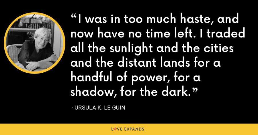 I was in too much haste, and now have no time left. I traded all the sunlight and the cities and the distant lands for a handful of power, for a shadow, for the dark. - Ursula K. Le Guin